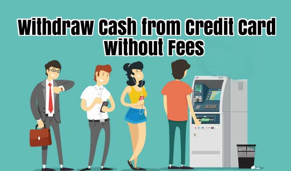 How to Withdraw Cash from Credit Card without Fees
